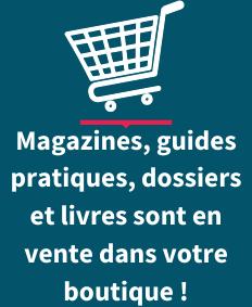 Magazines, guides pratiques, dossiers, livres sont en vente dans notre boutique